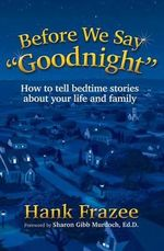 Before We Say ?Goodnight? : How to Tell Bedtime Stories about Your Life and Family - Hank Frazee