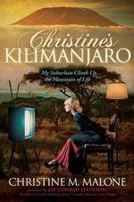 Christine's Kilimanjaro : My Suburban Climb Up the Mountain of Life - Christine M Malone