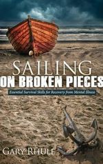 Sailing on Broken Pieces : Essential Survival Skills for Recovery from Mental Illness - Gary Rhule