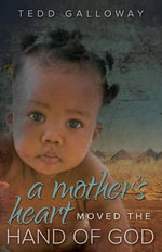 A Mother's Heart Moved the Hand of God - Tedd A Galloway