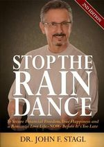 Stop the Rain Dance : To Secure Financial Freedom, True Happiness and a Romantic Love Life - Now - Before It's Too Late - John F Stagl