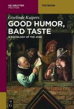 Good Humor, Bad Taste a Sociology of the Joke : A Sociology of the Joke - Giselinde Kuipers