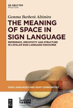 The Meaning of Space in Sign Language : Reference, Specificity and Structure in Catalan Sign Language Discourse - Gemma Altimira