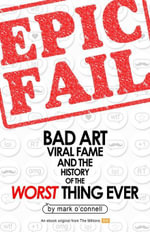 Epic Fail : Bad Art, Viral Fame, and the History of the Worst Thing Ever - Mark O'Connell