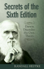 Secrets of the Sixth Edition : Darwin Discredits His Own Theory - Randall Hedtke