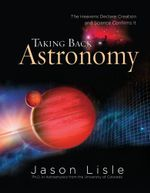 Taking Back Astronomy : The Heavens Declare Creation and Science Confirms It - Jason, Dr. Lisle