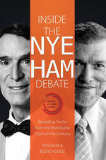 Inside the Nye Ham Debate : Revealing Truths from the Worldview Clash of the Century - Ken Ham