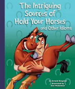 The Intriguing Sources of Hold Your Horses and Other Idioms : Idioms - Arnold Ringstad