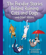 The Peculiar Stories Behind Raining Cats and Dogs and Other Idioms : Idioms - Arnold Ringstad