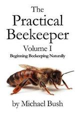 The Practical Beekeeper Volume I Beginning Beekeeping Naturally : Beginning Beekeeping Naturally - Michael Bush
