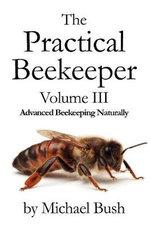 The Practical Beekeeper Volume III Advanced Beekeeping Naturally : Advanced Beekeeping Naturally - Michael Bush