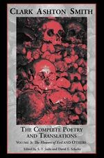 The Complete Poetry and Translations Volume 3 : The Flowers of Evil and Others - Clark Ashton Smith