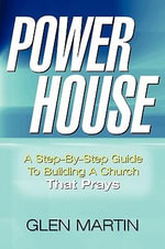 Power House : A Step-By-Step Guide to Building a Church That Prays - Glen Martin