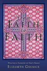 From Faith to Faith : Weaving a Tapestry of God's Grace - Elizabeth Grunick