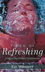 Times of Refreshing : Embracing Biblical Repentance - Ed Wright