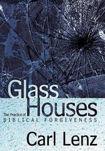 Glass Houses : The Practice of Biblical Forgiveness - Carl Lenz