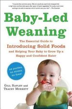 Baby-Led Weaning : The Essential Guide to Introducing Solid Foods and Helping Your Baby to Grow Up a Happy and Confident Eater - Gill Rapley