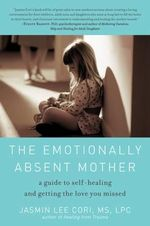 The Emotionally Absent Mother : A Guide to Self-Healing and Getting the Love You Missed - Jasmin Lee Cori