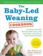 The Baby-Led Weaning Cookbook : 130 Recipes That Will Help Your Baby Learn to Eat Solid Foods and That the Whole Family Will Enjoy - Gill Rapley