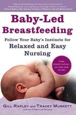 Baby-Led Breastfeeding : Follow Your Baby's Instincts for Relaxed and Easy Nursing - Gill Rapley