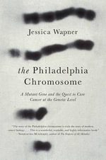 The Philadelphia Chromosome : A Mutant Gene and the Quest to Cure Cancer at the Genetic Level - Jessica Wapner