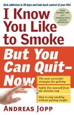 I Know You Like to Smoke, But You Can Quit Now : Stop Smoking in 30 Days - Andreas Jopp