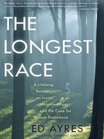 The Longest Race : A Lifelong Runner, an Iconic Ultramarathon, and the Case for Human Endurance - Ed Ayres