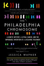 The Philadelphia Chromosome : A Genetic Mystery, a Lethal Cancer, and the Improbable Invention of a Lifesaving Treatment - Jessica Wapner