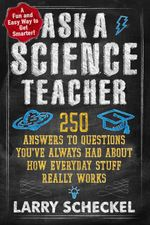 Ask a Science Teacher : 250 Answers to Questions You've Always Had About How Everyday Stuff Really Works - Larry Scheckel