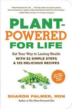 Plant-Powered for Life : Eat Your Way to Lasting Health with 52 Simple Steps and 125 Delicious Recipes - Sharon Palmer