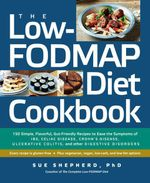The Low-FODMAP Diet Cookbook : 150 Simple, Flavorful, Gut-Friendly Recipes to Ease the Symptoms of IBS, Celiac Disease, Crohn's Disease, Ulcerative Col - Sue Shepherd