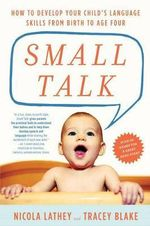 Small Talk : How to Develop Your Child S Language Skills from Birth to Age Four - Nicola Lathey