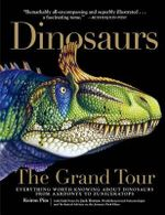 Dinosaurs the Grand Tour : Everything Worth Knowing about Dinosaurs from Aardonyx to Zuniceratops - Keiron Pim