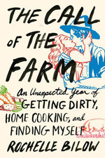 The Call of the Farm : An Unexpected Year of Getting Dirty, Home Cooking, and Finding Myself - Rochelle Bilow
