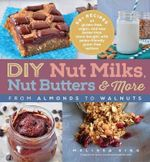 DIY Nut Milks, Nut Butters, and More : From Almonds to Walnuts - Melissa King