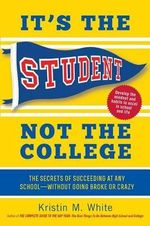 It's the Student, Not the College : The Secrets of Succeeding at Any School Without Going Broke or Crazy - Kristin M White
