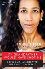 My Grandfather Would Have Shot Me : A Black Woman Discovers Her Family's Nazi Past - Jennifer Teege