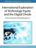 International Exploration of Technology Equity and the Digital Divide : Critical, Historical and Social Perspectives