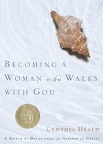 Becoming a Woman Who Walks with God : A Month of Devotionals for Abiding in Christ - Cynthia Heald