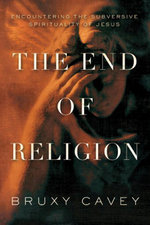 The End of Religion : Encountering the Subversive Spirituality of Jesus - Bruxy Cavey