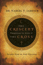 The Crescent through the Eyes of the Cross : Insights from an Arab Christian - Nabeel Jabbour