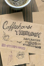 Coffeehouse Theology : Reflecting on God in Everyday Life - Ed Cyzewski