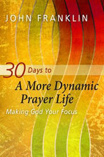 30 Days to a More Dynamic Prayer Life : Making God Your Focus - John Franklin
