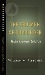 The Triumph of Surrender : Finding Harmony in God S Plan - William M Fletcher