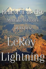 Believe It or Else : Montana Outdoors at Its Best - Leroy Lightning
