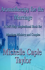 Aromatherapy for the Marriage : A Self-Help Inspirational Book for Marriage Ministry and Couples - Michelle Caple Taylor