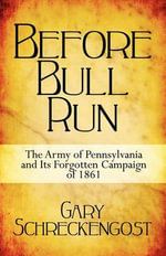 Before Bull Run : The Army of Pennsylvania and Its Forgotten Campaign of 1861 - Gary Schreckengost