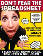 Don't Fear the Spreadsheet : A Beginner's Guide to Overcoming Excel's Frustrations - Tyler Nash