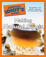 The Complete Idiot's Guide to Making Natural Soaps : Creativity With Flowers - Sally W Trew