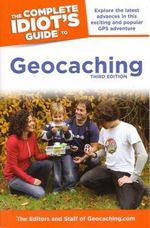 The Complete Idiot's Guide to Geocaching, 3e - The Editors & Staff of Geocaching Com